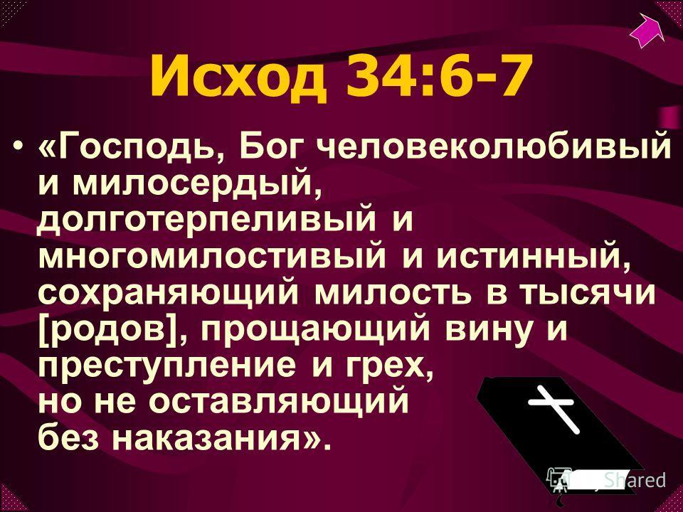 Исход 34:6-7 «Господь, Бог человеколюбивый и милосердый, долготерпеливый и многомилостивый и истинный, сохраняющий милость в тысячи [родов], прощающий вину и преступление и грех, но не оставляющий без наказания».