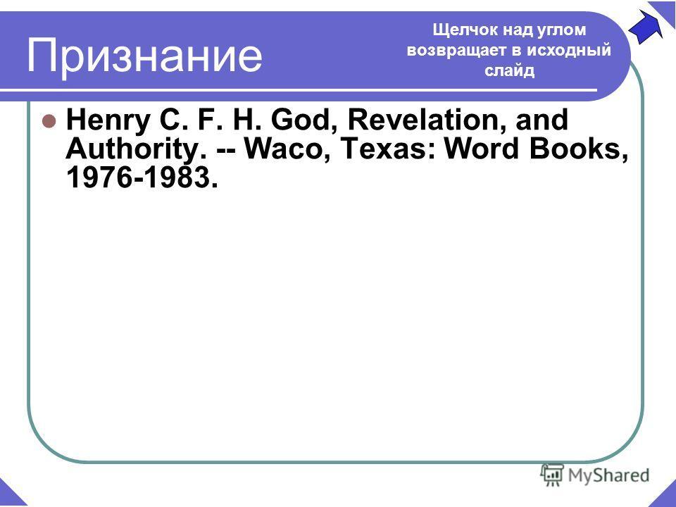 Henry C. F. H. God, Revelation, and Authority. -- Waco, Texas: Word Books, 1976-1983. Щелчок над углом возвращает в исходный слайд