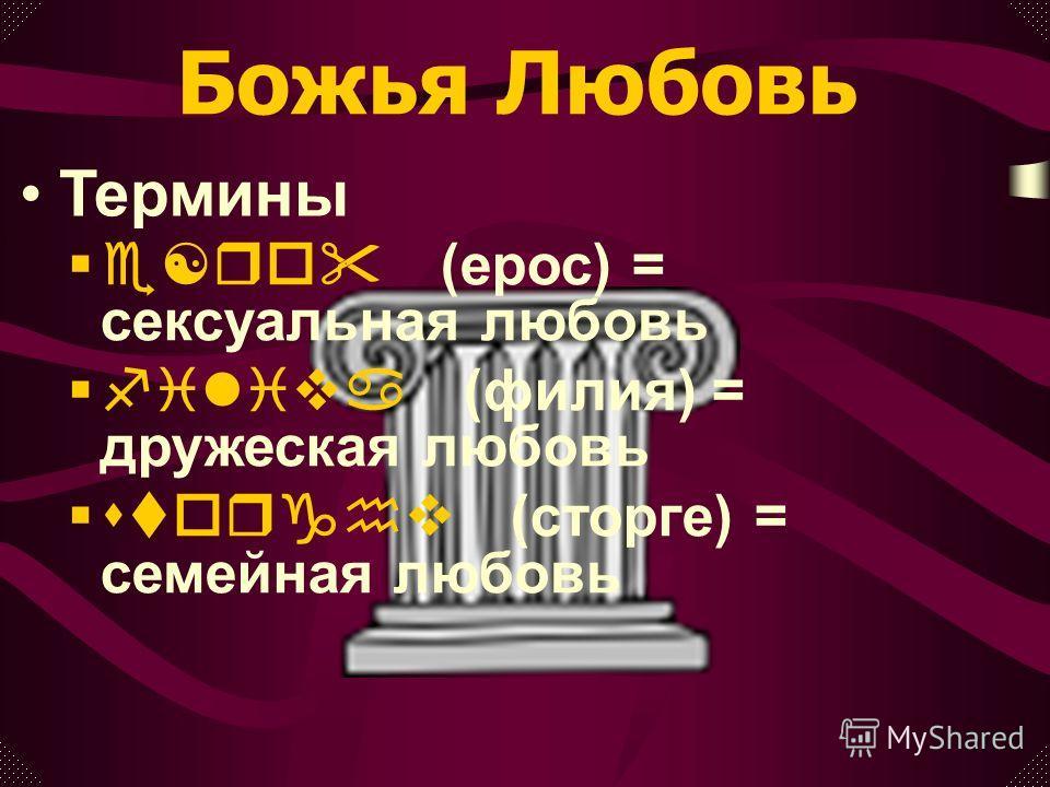 e[ro (ерос) = сексуальная любовь filiva (филия) = дружеская любовь storghv (сторге) = семейная любовь Божья Любовь Термины