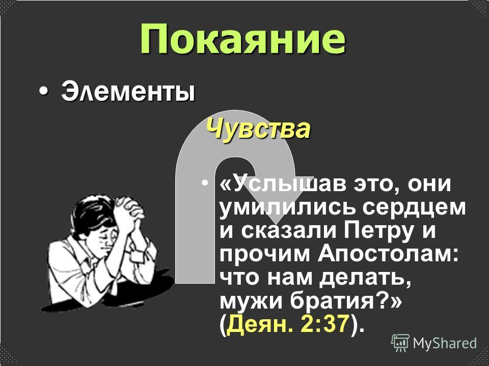 «Услышав это, они умилились сердцем и сказали Петру и прочим Апостолам: что нам делать, мужи братия?» (Деян. 2:37). Чувства Элементы Элементы Покаяние
