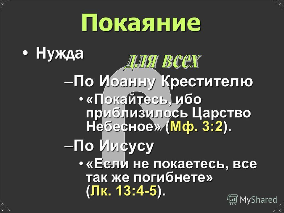 –По Иисусу «Если не покаетесь, все так же погибнете» (Лк. 13:4-5).«Если не покаетесь, все так же погибнете» (Лк. 13:4-5). Нужда Нужда –По Иоанну Крестителю «Покайтесь, ибо приблизилось Царство Небесное» (Мф. 3:2).«Покайтесь, ибо приблизилось Царство