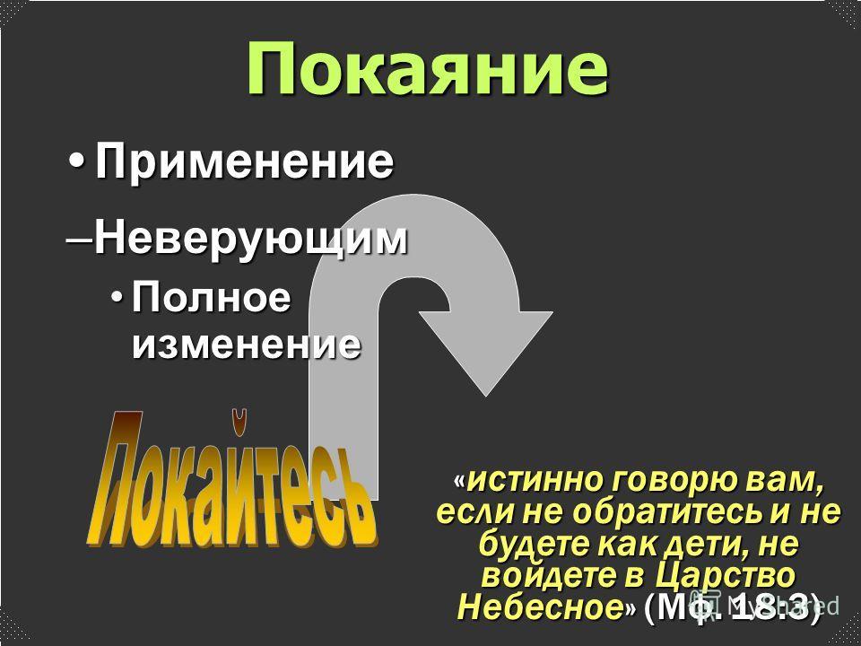 –Неверующим Полное изменениеПолное изменение ПрименениеПрименение «истинно говорю вам, если не обратитесь и не будете как дети, не войдете в Царство Небесное» (Мф. 18:3) Покаяние
