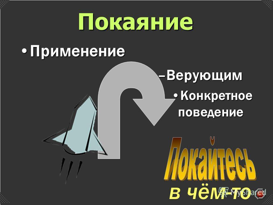 –Верующим Конкретное поведениеКонкретное поведение в чём-то ПрименениеПрименение Покаяние