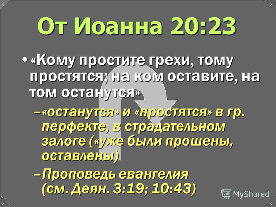 От Иоанна 20:23 «Кому простите грехи, тому простятся; на ком оставите, на том останутся»«Кому простите грехи, тому простятся; на ком оставите, на том останутся» –«останутся» и «простятся» в гр. перфекте, в страдательном залоге («уже были прошены, ост