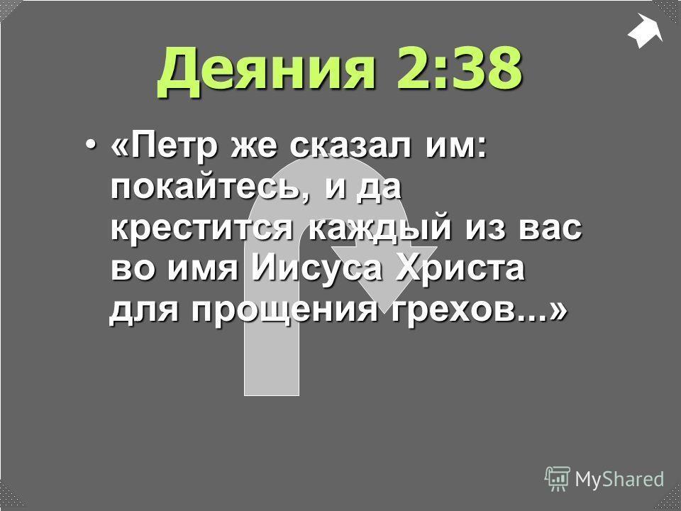 Деяния 2:38 «Петр же сказал им: покайтесь, и да крестится каждый из вас во имя Иисуса Христа для прощения грехов...»«Петр же сказал им: покайтесь, и да крестится каждый из вас во имя Иисуса Христа для прощения грехов...»
