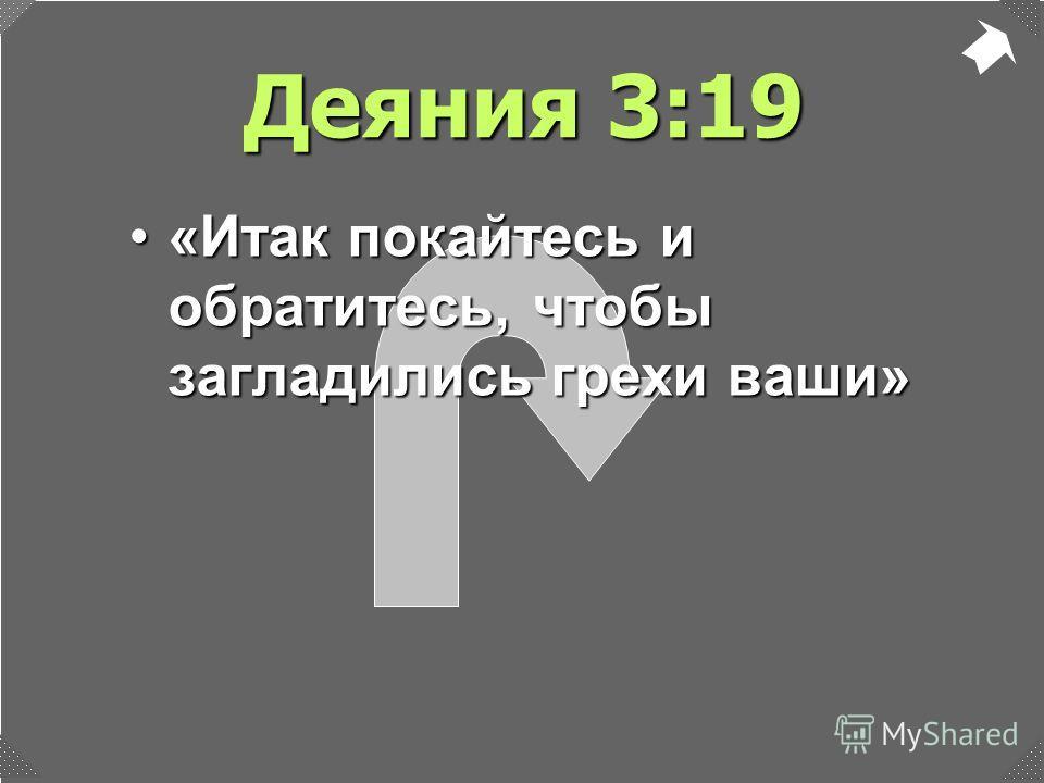Деяния 3:19 «Итак покайтесь и обратитесь, чтобы загладились грехи ваши»«Итак покайтесь и обратитесь, чтобы загладились грехи ваши»
