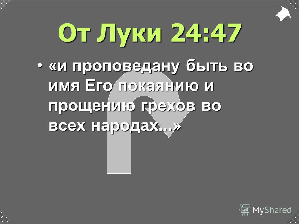 От Луки 24:47 «и проповедану быть во имя Его покаянию и прощению грехов во всех народах...»«и проповедану быть во имя Его покаянию и прощению грехов во всех народах...»