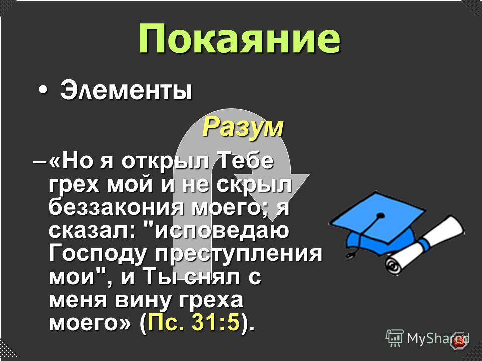 Разум –«Но я открыл Тебе грех мой и не скрыл беззакония моего; я сказал: исповедаю Господу преступления мои, и Ты снял с меня вину греха моего» (Пс. 31:5). Покаяние