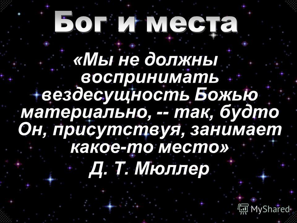 «Мы не должны воспринимать вездесущность Божью материально, -- так, будто Он, присутствуя, занимает какое-то место» Д. Т. Мюллер