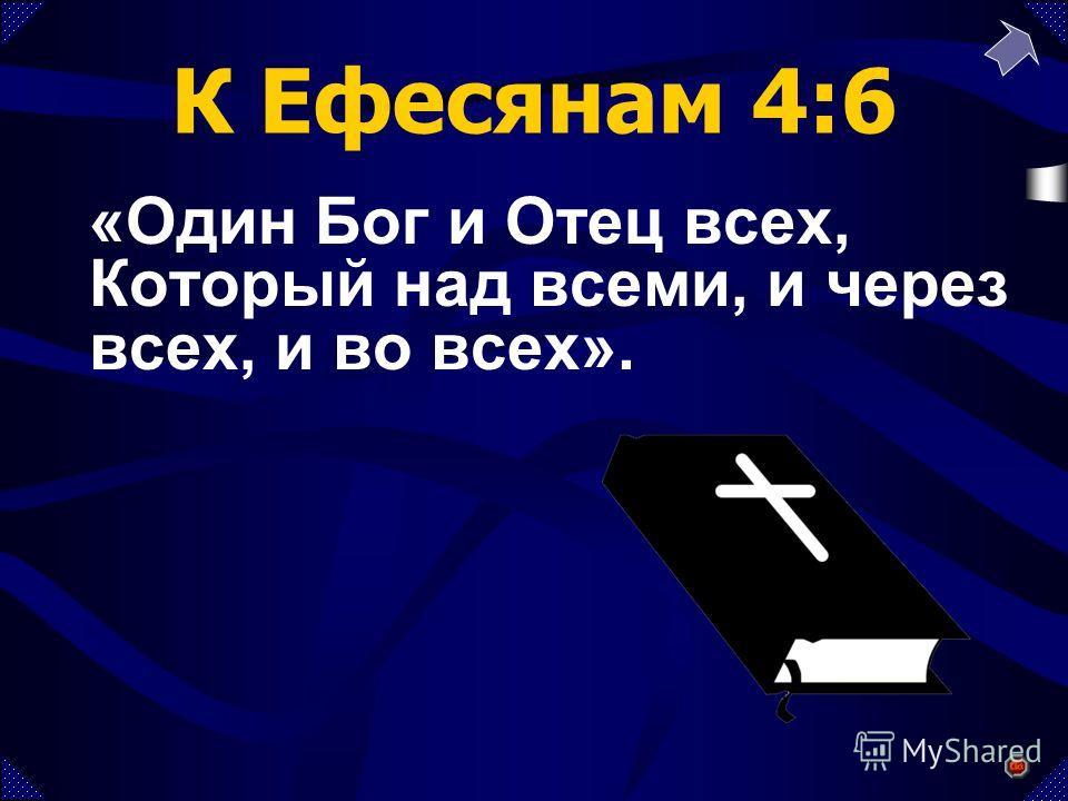 К Ефесянам 4:6 «Один Бог и Отец всех, Который над всеми, и через всех, и во всех».