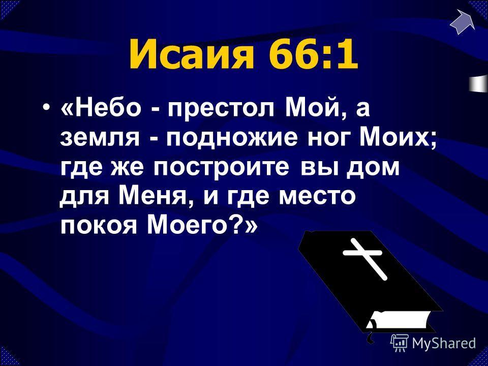 Исаия 66:1 «Небо - престол Мой, а земля - подножие ног Моих; где же построите вы дом для Меня, и где место покоя Моего?»