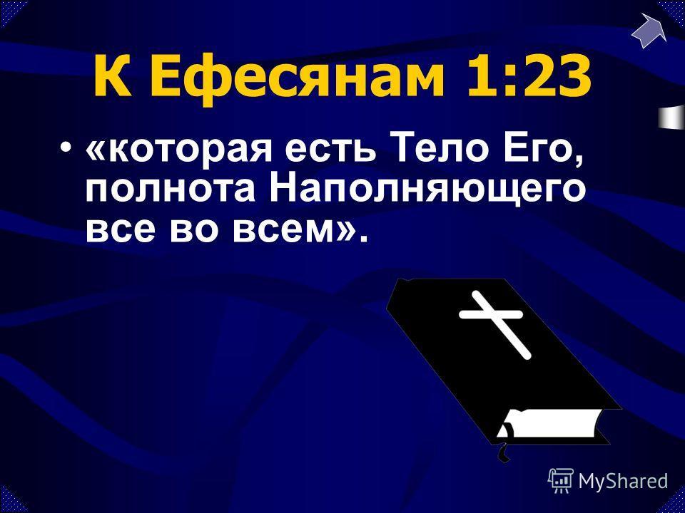 К Ефесянам 1:23 «которая есть Тело Его, полнота Наполняющего все во всем».