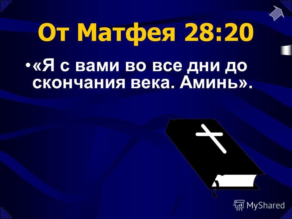 От Матфея 28:20 «Я с вами во все дни до скончания века. Аминь».