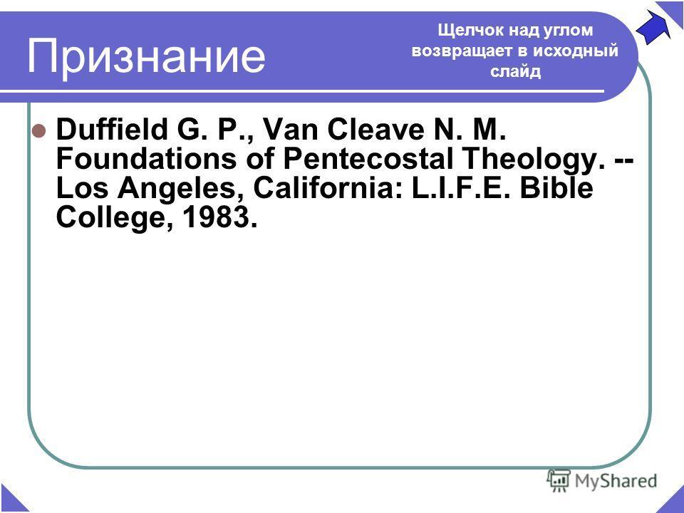 Duffield G. P., Van Cleave N. M. Foundations of Pentecostal Theology. -- Los Angeles, California: L.I.F.E. Bible College, 1983. Признание Щелчок над углом возвращает в исходный слайд