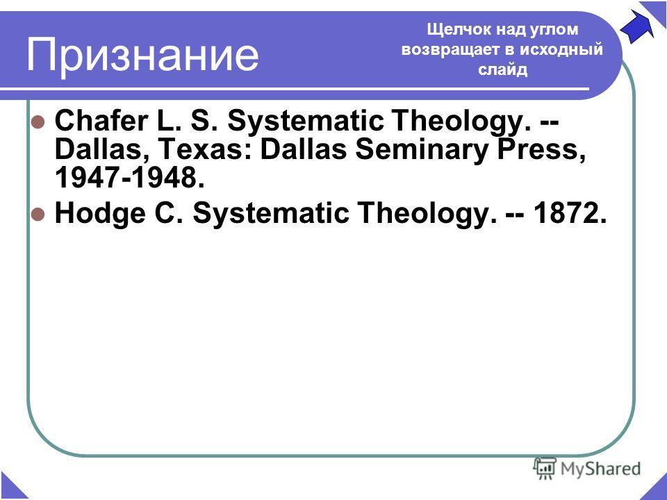 Признание Chafer L. S. Systematic Theology. -- Dallas, Texаs: Dallas Seminary Press, 1947-1948. Hodge C. Systematic Theology. -- 1872. Щелчок над углом возвращает в исходный слайд