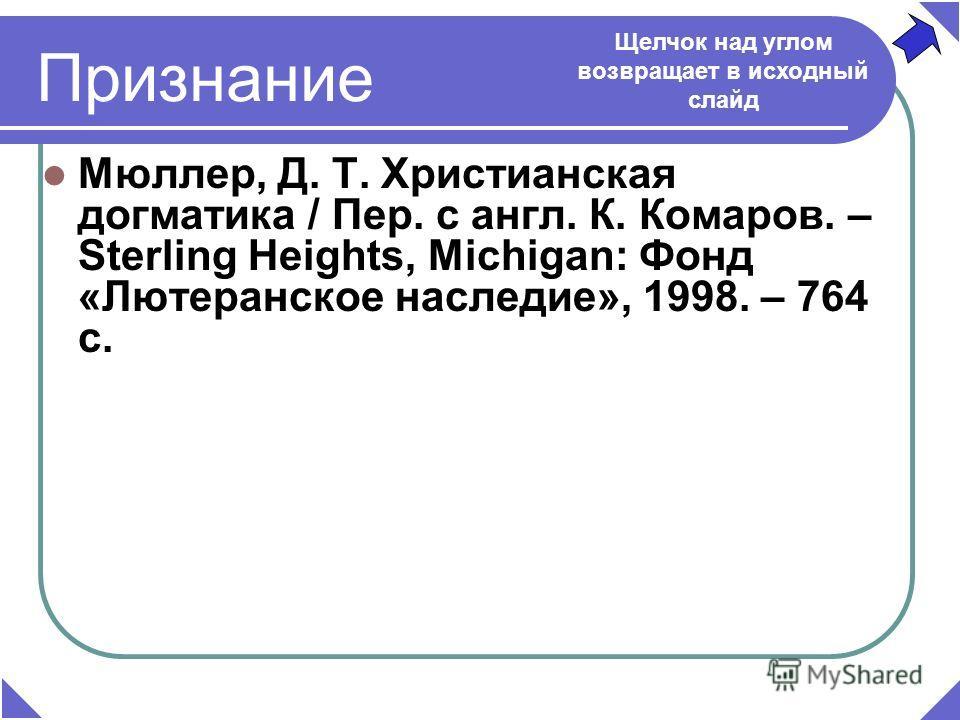 Признание Мюллер, Д. Т. Христианская догматика / Пер. с англ. К. Комаров. – Sterling Heights, Michigan: Фонд «Лютеранское наследие», 1998. – 764 c. Щелчок над углом возвращает в исходный слайд