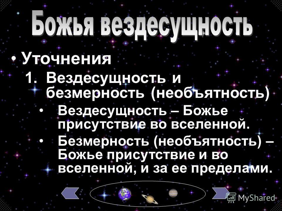 1.Вездесущность и безмерность (необъятность) Вездесущность – Божье присутствие во вселенной. Безмерность (необъятность) – Божье присутствие и во вселенной, и за ее пределами. Уточнения