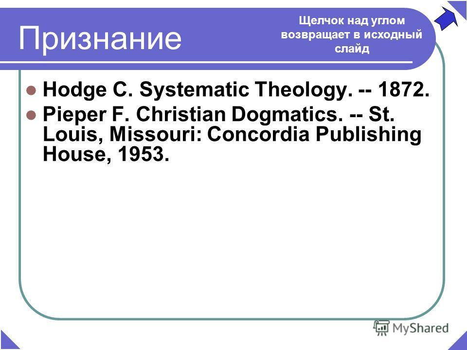 Hodge C. Systematic Theology. -- 1872. Pieper F. Christian Dogmatics. -- St. Louis, Missouri: Concordia Publishing House, 1953. Щелчок над углом возвращает в исходный слайд Признание