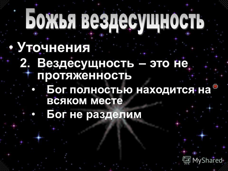 2.Вездесущность – это не протяженность Бог полностью находится на всяком месте Бог не разделим
