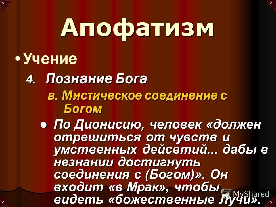 По Дионисию, человек «должен отрешиться от чувств и умственных дейсвтий... дабы в незнании достигнуть соединения с (Богом)». Он входит «в Мрак», чтобы видеть «божественные Лучи». Учение Апофатизм 4. Познание Бога в. Мистическое соединение с Богом