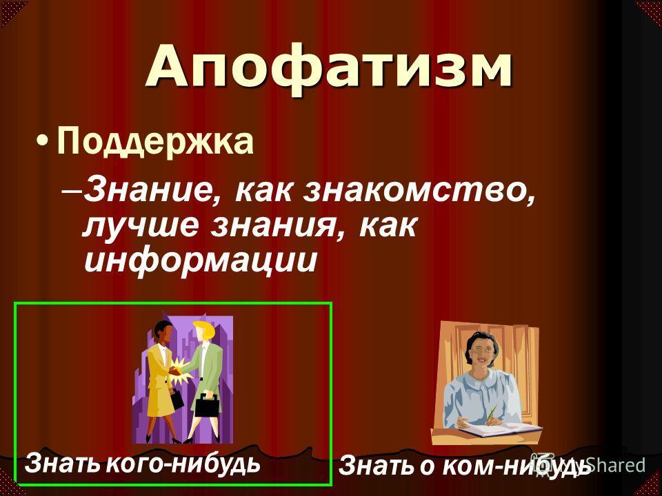 –Знание, как знакомство, лучше знания, как информации Знать кого-нибудь Знать о ком-нибудь Апофатизм Поддержка