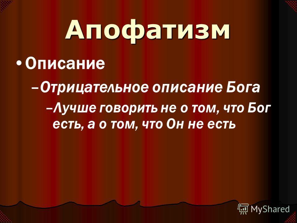 Апофатизм Описание –Отрицательное описание Бога –Лучше говорить не о том, что Бог есть, а о том, что Он не есть