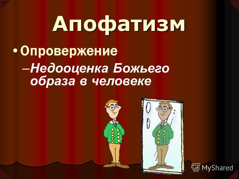 Опровержение –Недооценка Божьего образа в человеке Апофатизм