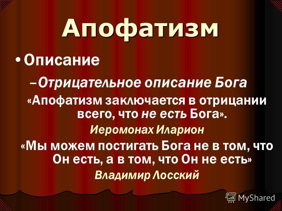 Апофатизм Описание –Отрицательное описание Бога «Апофатизм заключается в отрицании всего, что не есть Бога». Иеромонах Иларион «Мы можем постигать Бога не в том, что Он есть, а в том, что Он не есть» Владимир Лосский