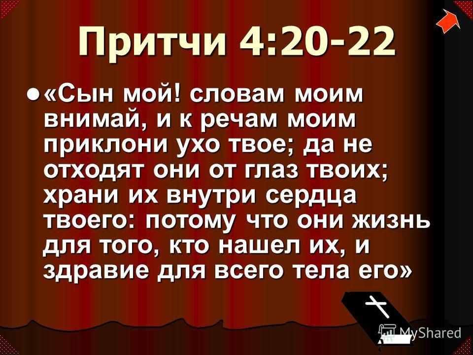 Притчи 4:20-22 «Сын мой! словам моим внимай, и к речам моим приклони ухо твое; да не отходят они от глаз твоих; храни их внутри сердца твоего: потому что они жизнь для того, кто нашел их, и здравие для всего тела его» «Сын мой! словам моим внимай, и