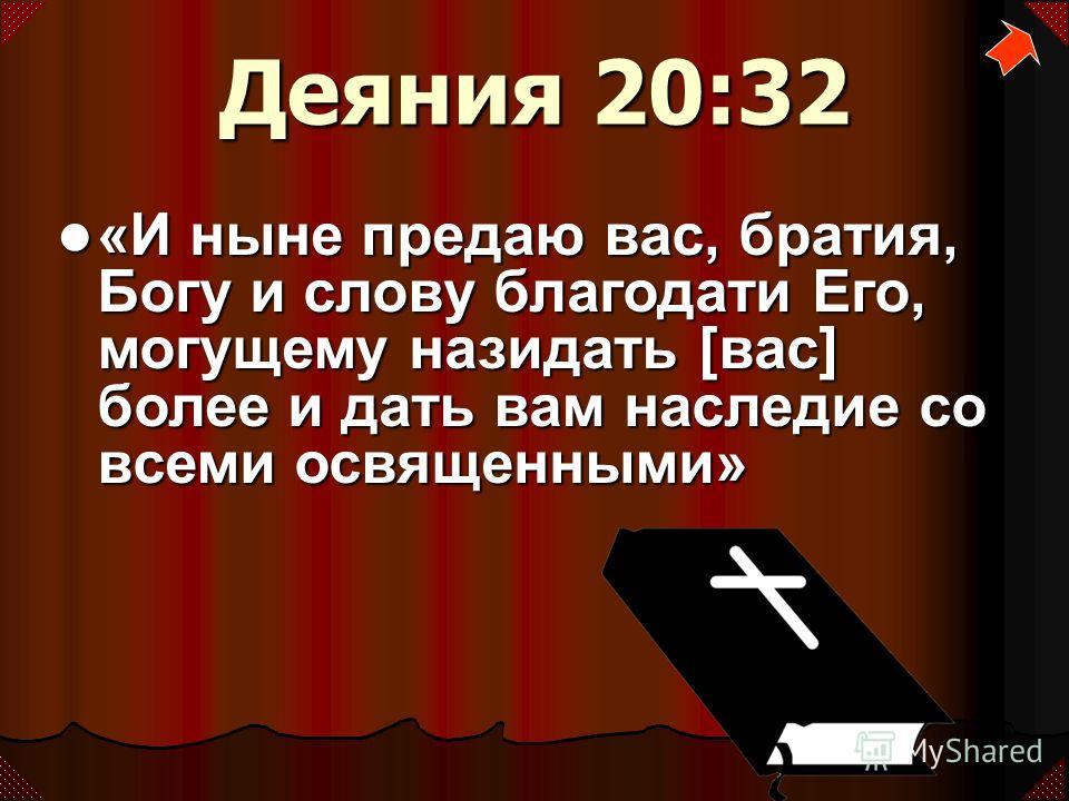 Деяния 20:32 «И ныне предаю вас, братия, Богу и слову благодати Его, могущему назидать [вас] более и дать вам наследие со всеми освященными» «И ныне предаю вас, братия, Богу и слову благодати Его, могущему назидать [вас] более и дать вам наследие со