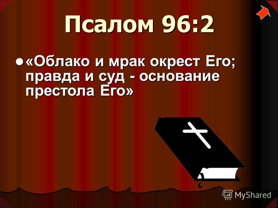 Псалом 96:2 «Облако и мрак окрест Его; правда и суд - основание престола Его» «Облако и мрак окрест Его; правда и суд - основание престола Его»