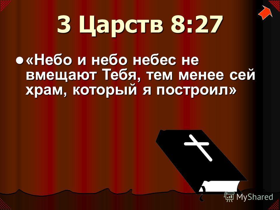 3 Царств 8:27 «Небо и небо небес не вмещают Тебя, тем менее сей храм, который я построил» «Небо и небо небес не вмещают Тебя, тем менее сей храм, который я построил»