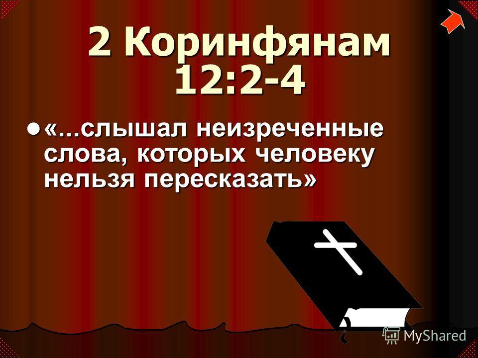 2 Коринфянам 12:2-4 «...слышал неизреченные слова, которых человеку нельзя пересказать» «...слышал неизреченные слова, которых человеку нельзя пересказать»