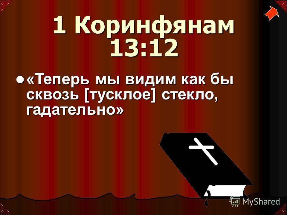 1 Коринфянам 13:12 «Теперь мы видим как бы сквозь [тусклое] стекло, гадательно» «Теперь мы видим как бы сквозь [тусклое] стекло, гадательно»