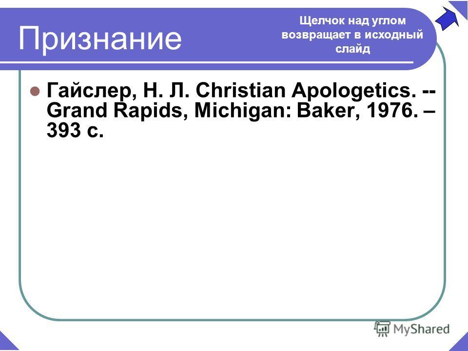 Гайслер, Н. Л. Christian Apologetics. -- Grand Rapids, Michigan: Baker, 1976. – 393 c. Щелчок над углом возвращает в исходный слайд Признание