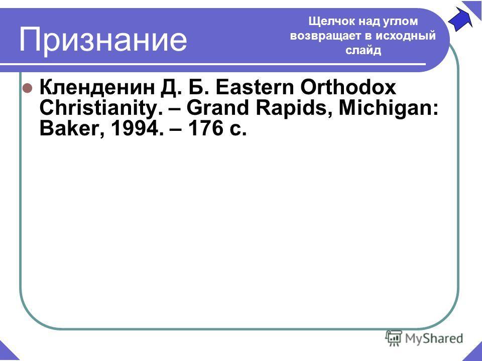 Кленденин Д. Б. Eastern Orthodox Christianity. – Grand Rapids, Michigan: Baker, 1994. – 176 c. Щелчок над углом возвращает в исходный слайд Признание