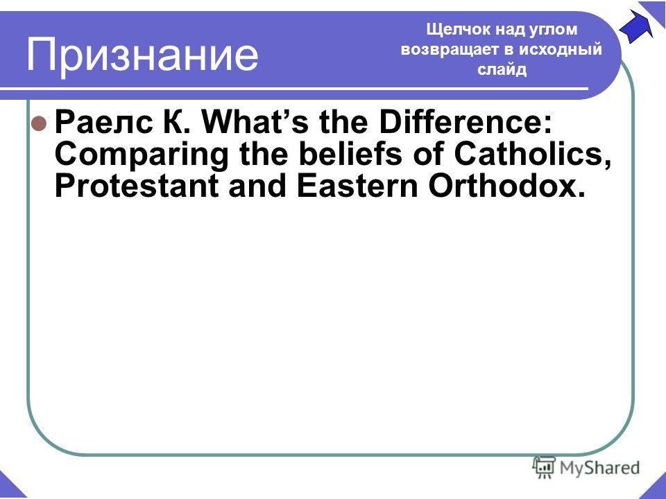 Раелс К. Whats the Difference: Comparing the beliefs of Catholics, Protestant and Eastern Orthodox. Щелчок над углом возвращает в исходный слайд