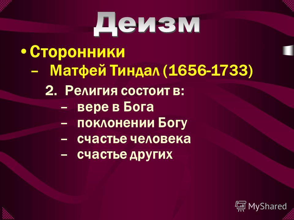 2.Религия состоит в: –вере в Бога –поклонении Богу –счастье человека –счастье других Сторонники –Матфей Тиндал (1656-1733)