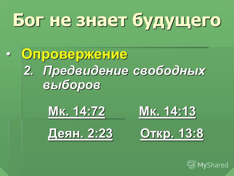 2.Предвидение свободных выборов Мк. 14:72 Мк. 14:72 Мк. 14:13 Мк. 14:13 Деян. 2:23 Деян. 2:23 Бог не знает будущего ОпровержениеОпровержение Откр. 13:8 Откр. 13:8
