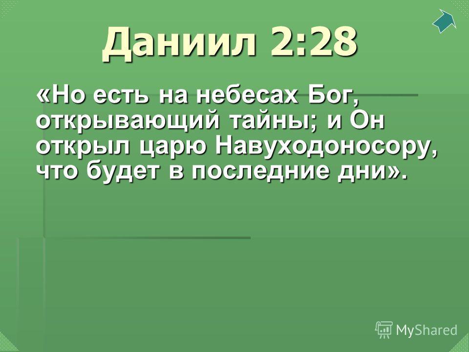 Даниил 2:28 « Но есть на небесах Бог, открывающий тайны; и Он открыл царю Навуходоносору, что будет в последние дни».