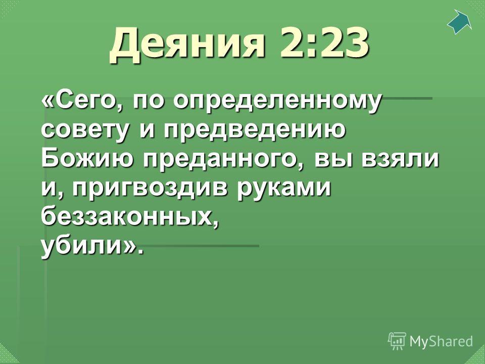 Деяния 2:23 «Сего, по определенному совету и предведению Божию преданного, вы взяли и, пригвоздив руками беззаконных, убили».