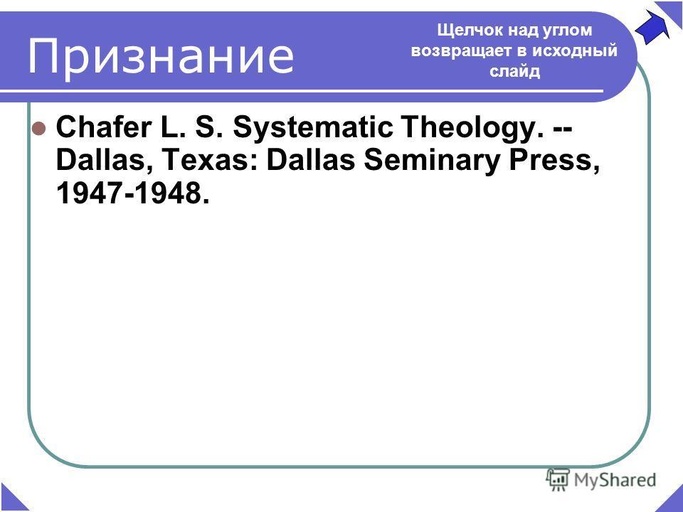 Признание Chafer L. S. Systematic Theology. -- Dallas, Texаs: Dallas Seminary Press, 1947-1948. Щелчок над углом возвращает в исходный слайд