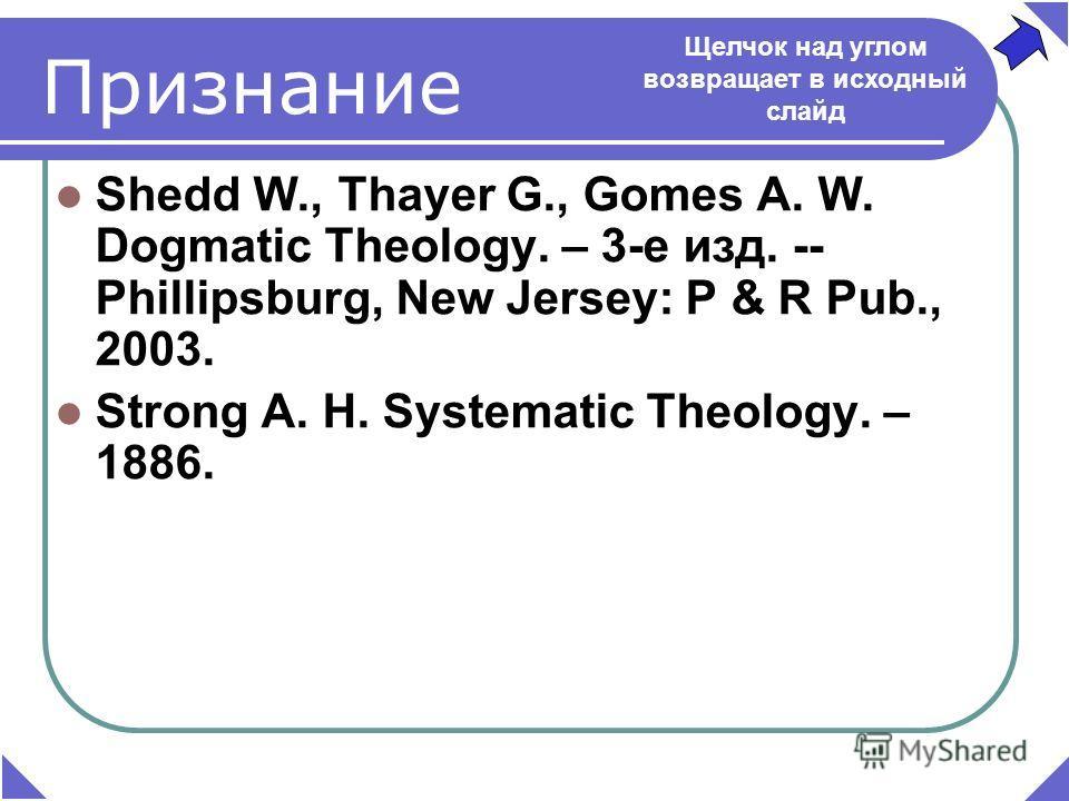 Признание Shedd W., Thayer G., Gomes A. W. Dogmatic Theology. – 3-е изд. -- Phillipsburg, New Jersey: P & R Pub., 2003. Strong A. H. Systematic Theology. – 1886. Щелчок над углом возвращает в исходный слайд
