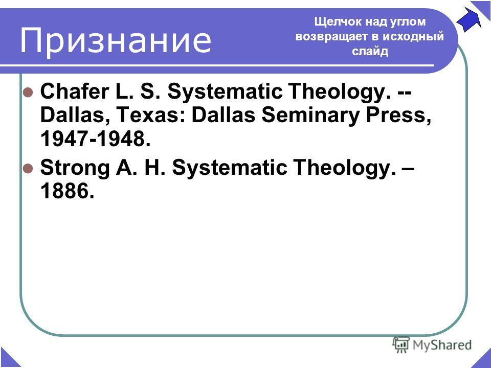 Признание Chafer L. S. Systematic Theology. -- Dallas, Texаs: Dallas Seminary Press, 1947-1948. Strong A. H. Systematic Theology. – 1886. Щелчок над углом возвращает в исходный слайд