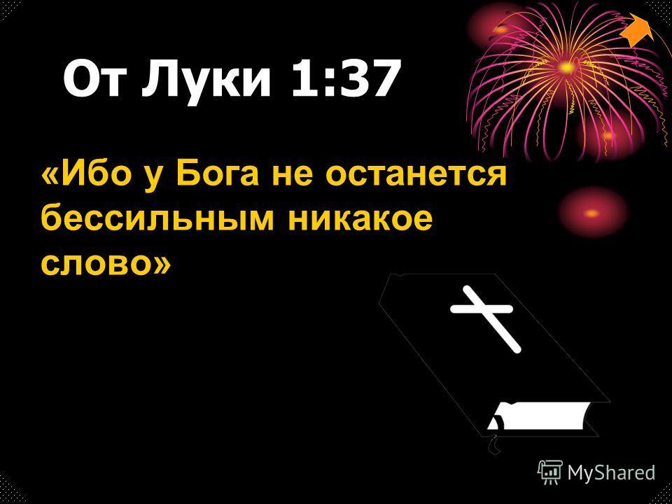 От Луки 1:37 «Ибо у Бога не останется бессильным никакое слово»