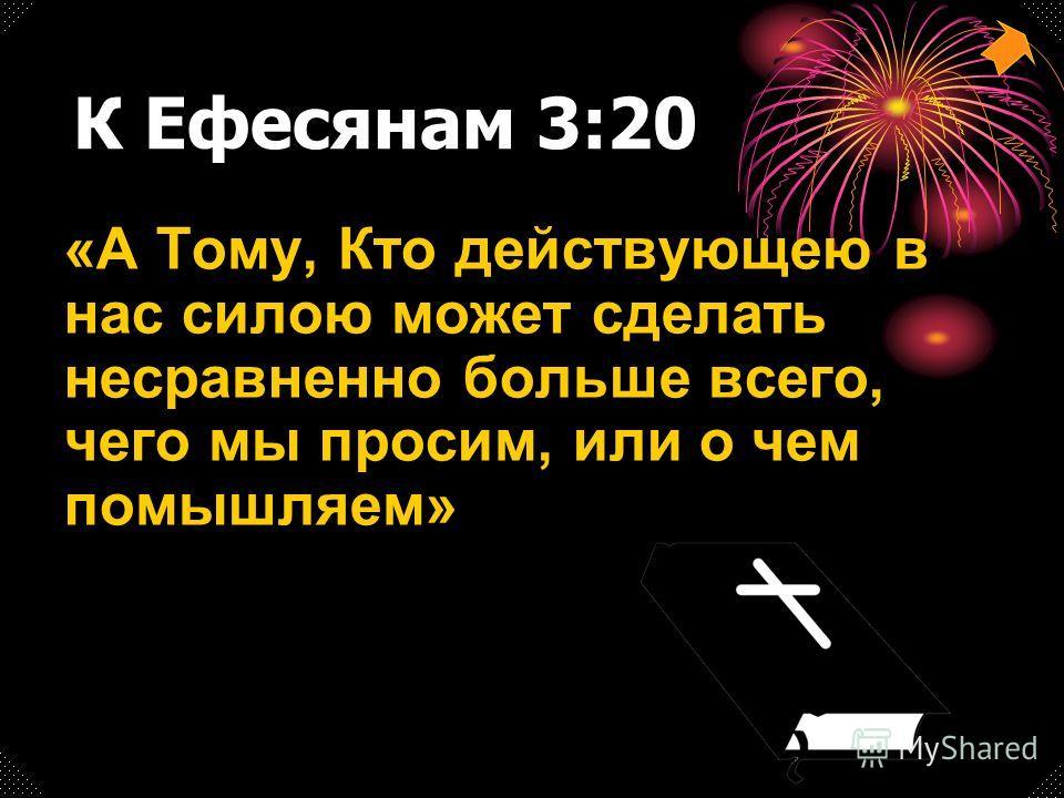 К Ефесянам 3:20 «А Тому, Кто действующею в нас силою может сделать несравненно больше всего, чего мы просим, или о чем помышляем»