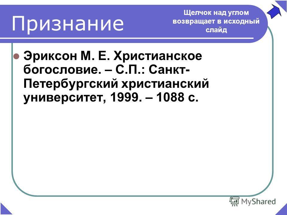 Эриксон М. Е. Христианское богословие. – С.П.: Санкт- Петербургский христианский университет, 1999. – 1088 с. Щелчок над углом возвращает в исходный слайд Признание