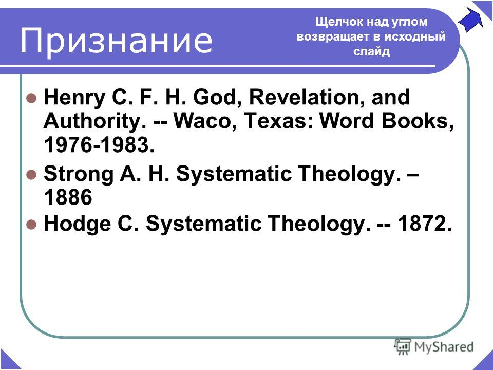 Henry C. F. H. God, Revelation, and Authority. -- Waco, Texas: Word Books, 1976-1983. Strong A. H. Systematic Theology. – 1886 Hodge C. Systematic Theology. -- 1872. Щелчок над углом возвращает в исходный слайд Признание