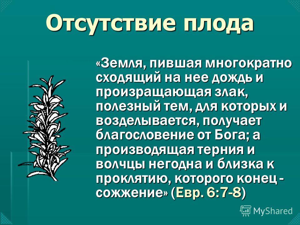«Земля, пившая многократно сходящий на нее дождь и произращающая злак, полезный тем, для которых и возделывается, получает благословение от Бога; а производящая терния и волчцы негодна и близка к проклятию, которого конец - сожжение» (Евр. 6:7-8) Отс