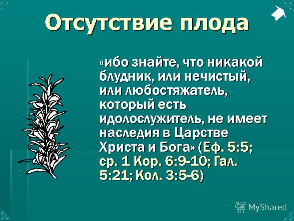 «ибо знайте, что никакой блудник, или нечистый, или любостяжатель, который есть идолослужитель, не имеет наследия в Царстве Христа и Бога» (Еф. 5:5; ср. 1 Кор. 6:9-10; Гал. 5:21; Кол. 3:5-6) Отсутствие плода